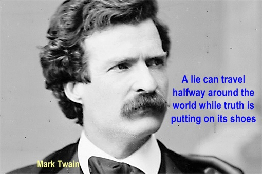 Mark Twain - A lie can travel halfway around the world while truth is putting on its shoes