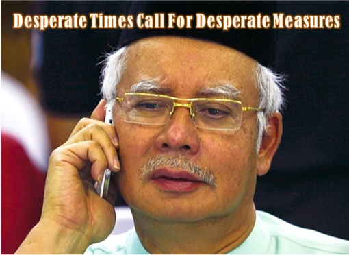 Desperado Najib Razak - Desperate Times Call For Desperate Measures