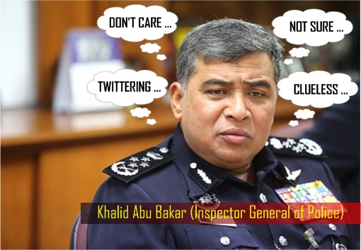 Malaysian IGP Inspector General of Police - Khalid Abu Bakar - Clueless, Not Sure, Busy Twittering, Don't Care