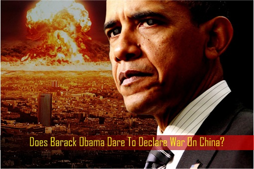 Does Barack Obama Dare To Declare War On China