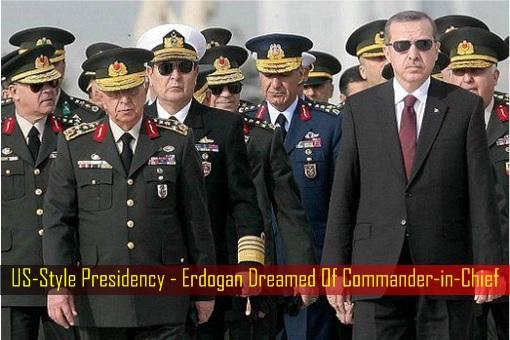 US-Style Presidency - Erdogan Dreamed Of Commander-in-Chief