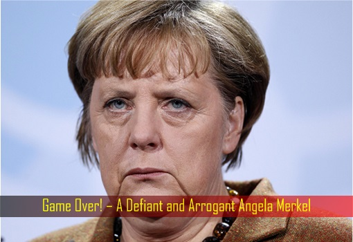 Game Over – A Defiant and Arrogant Angela Merkel