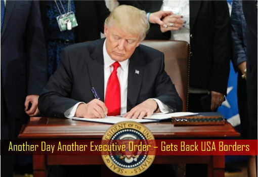 Another Day Another Executive Order – President Trump Gets Back USA Borders