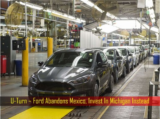u-turn-ford-abandons-mexico-invest-in-michigan-instead