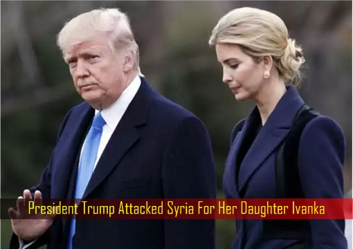 President Trump Attacked Syria For Her Daughter Ivanka