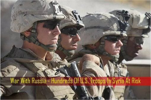 War With Russia - Hundreds Of U.S. Troops In Syria At Risk