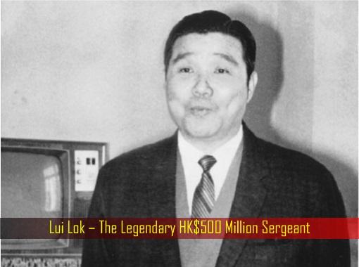 Lui Lok – The Legendary HK Dollar 500 Million Sergeant
