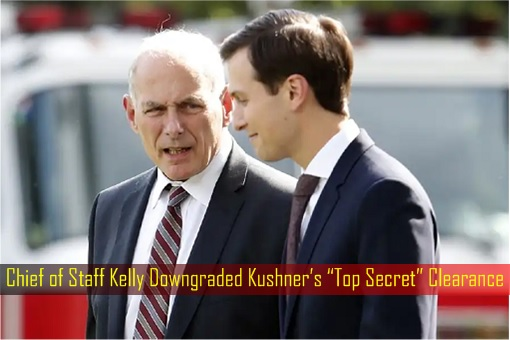 Chief of Staff Kelly Downgraded Jared Kushner Top Secret Clearance