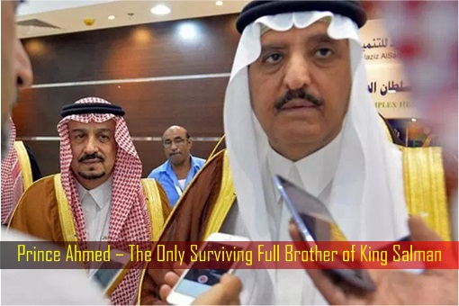 Prince Ahmed – The Only Surviving Full Brother of King Salman