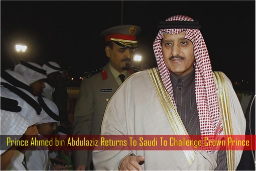 Prince Ahmed bin Abdulaziz Returns To Saudi To Challenge Crown Prince