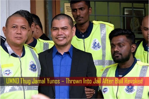 UMNO Thug Jamal Yunos – Thrown Into Jail After Bail Revoked