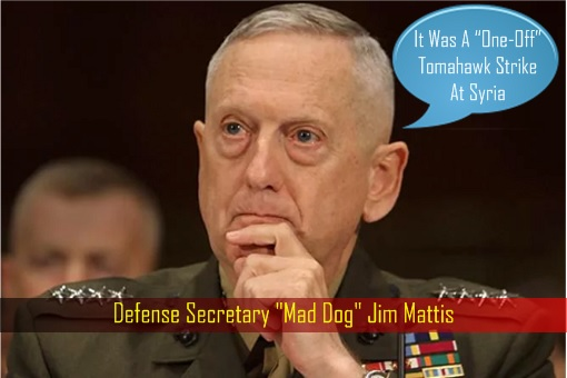 Defense Secretary Mad Dog Jim Mattis - One Off Tomahawk Strike At Syria